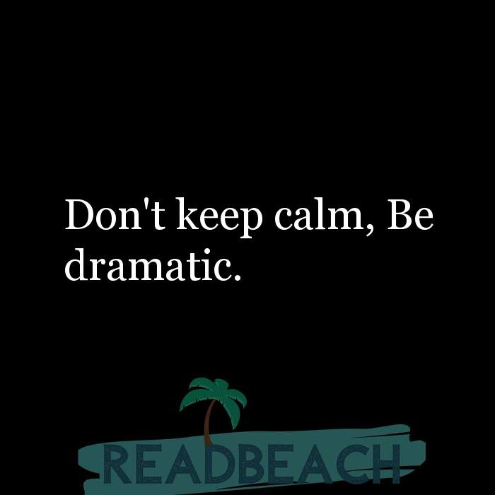 9 Calm Quotes with Pictures 📸🖼️ - Don't keep calm, Be dramatic.