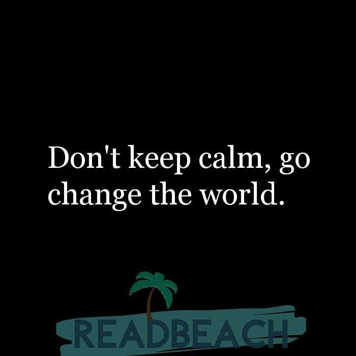 9 Calm Quotes with Pictures 📸🖼️ - Don't keep calm, go change the world.