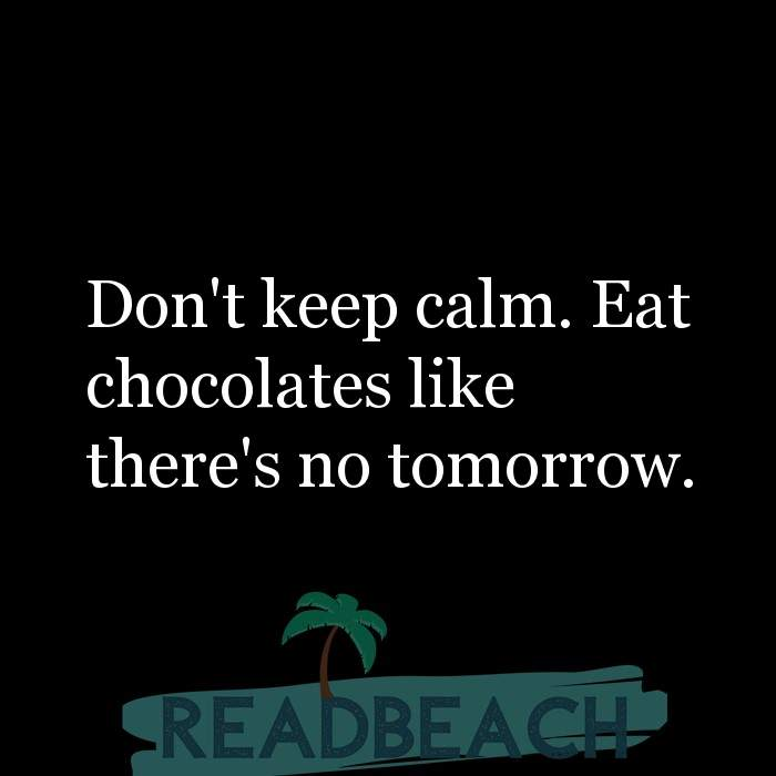62 Eat Quotes with Pictures 📸🖼️ - Don't keep calm. Eat chocolates like there's no tomorrow.