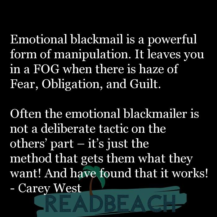 Carey West Quotes - Emotional blackmail is a powerful form of manipulation. It leaves you in a FOG when there is haze of Fear