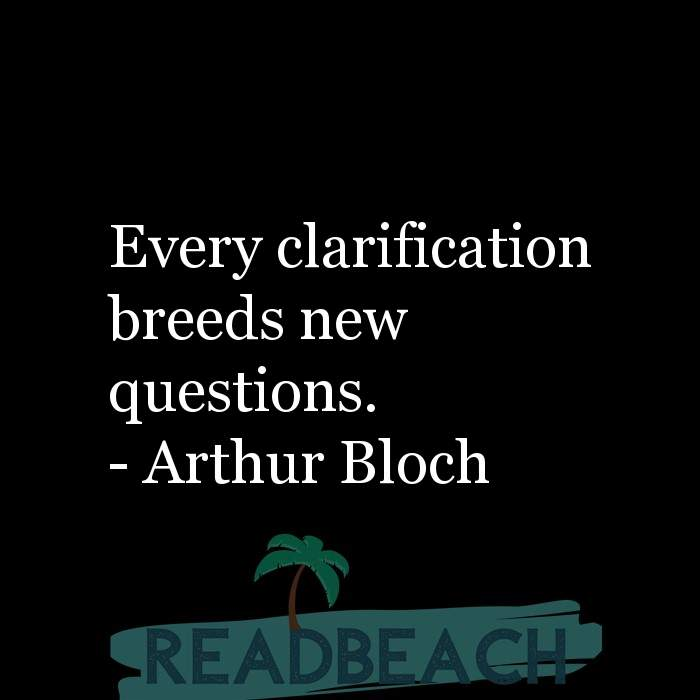 Arthur Bloch Quotes - Every clarification breeds new questions.