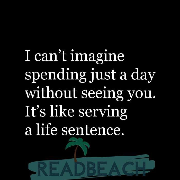21 Live Quotes with Pictures 📸🖼️ - I can't imagine spending just a day without seeing you. It's like serving a li