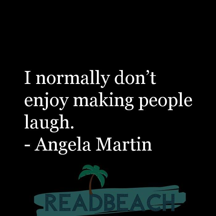 Angela Martin Quotes - I normally don?t enjoy making people laugh.