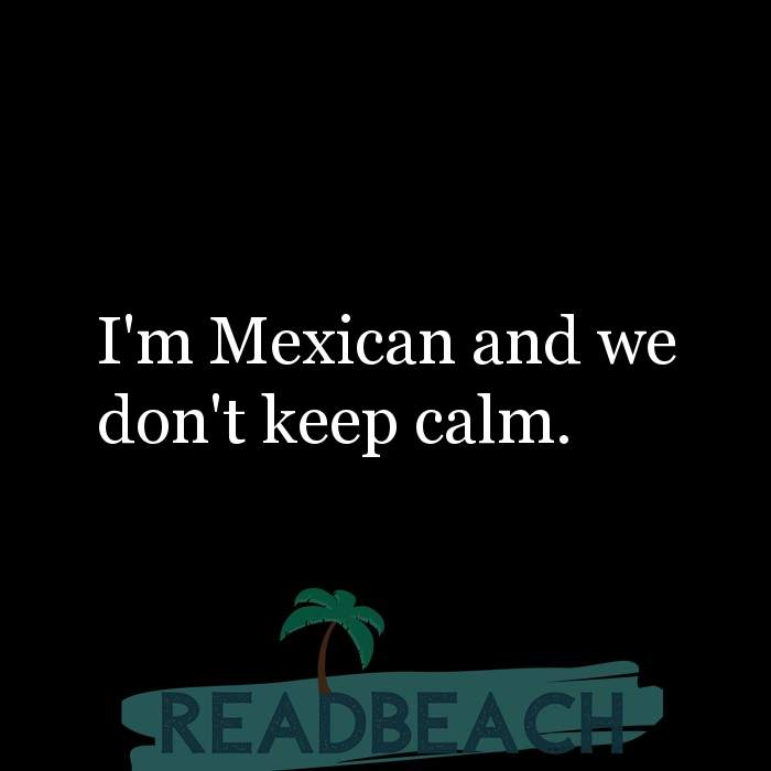 8 Keep Calm Quotes with Pictures 📸🖼️ - I'm Mexican and we don't keep calm.
