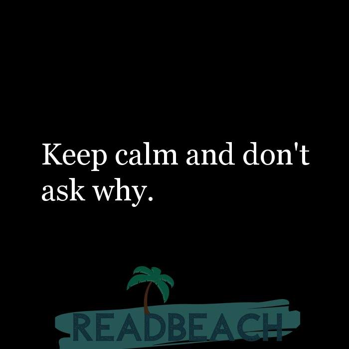 8 Keep Calm Quotes with Pictures 📸🖼️ - Keep calm and don't ask why.