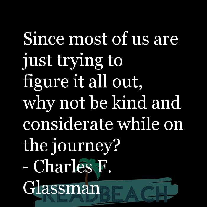 Charles F. Glassman Quotes - Since most of us are just trying to figure it all out, why not be kind and considerate while on