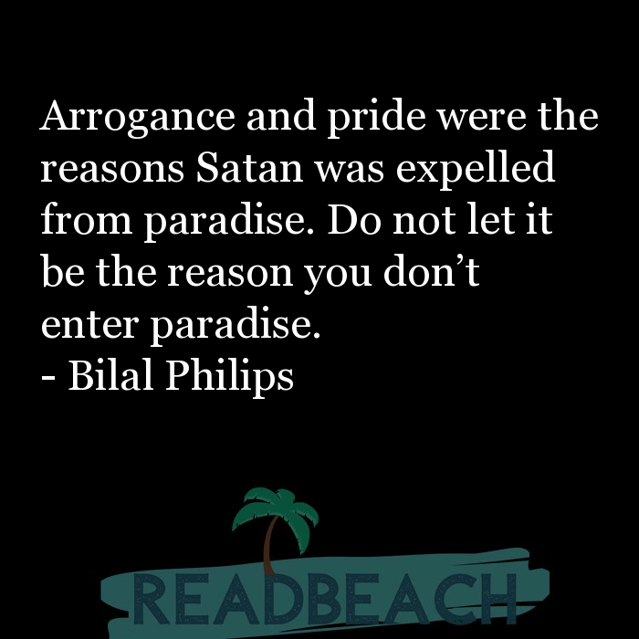 Bilal Philips Quotes - Arrogance and pride were the reasons Satan was expelled from paradise. Do not let it be the reason you