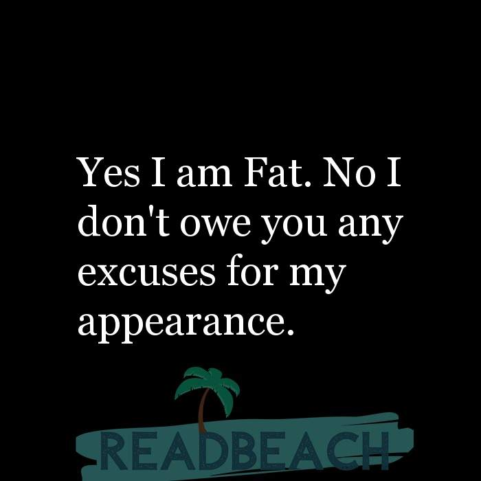 Motivational BBW Quotes | Plus Size Women - Yes I am Fat. No I don't owe you any excuses for my appearance.