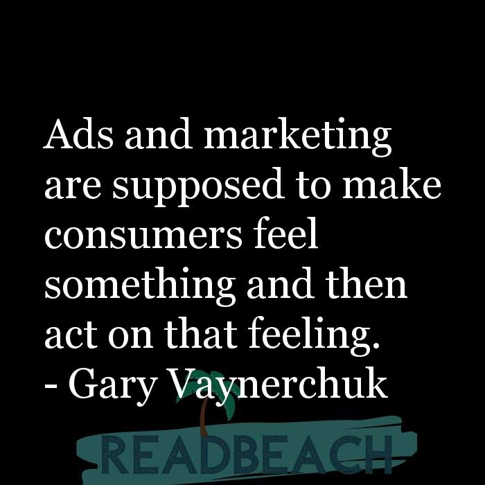 Gary Vaynerchuk Quotes - Ads and marketing are supposed to make consumers feel something and then act on that feeling.