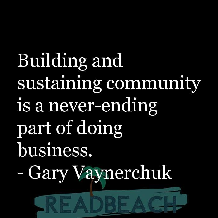 Gary Vaynerchuk Quotes - Building and sustaining community is a never-ending part of doing business.