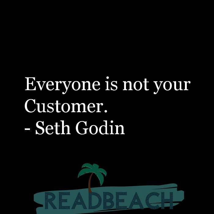 Seth Godin Quotes - Everyone is not your Customer.