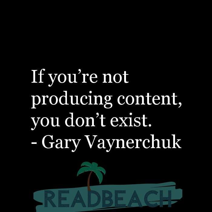 Gary Vaynerchuk Quotes - If you're not producing content, you don't exist.