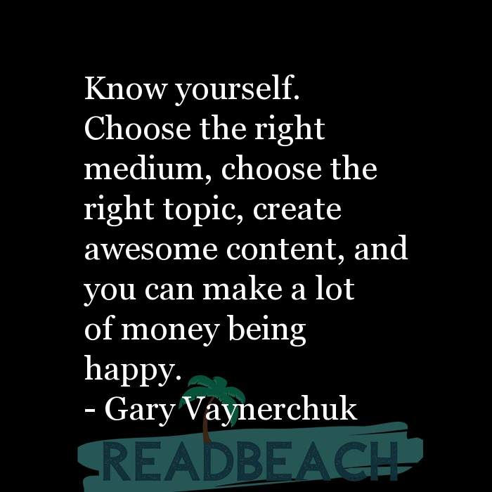 Gary Vaynerchuk Quotes - Know yourself. Choose the right medium, choose the right topic, create awesome content, and you can