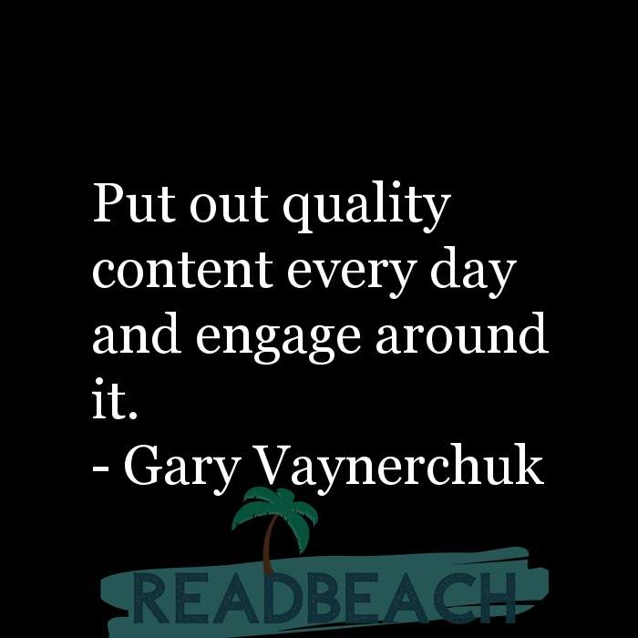 Gary Vaynerchuk Quotes - Put out quality content every day and engage around it.