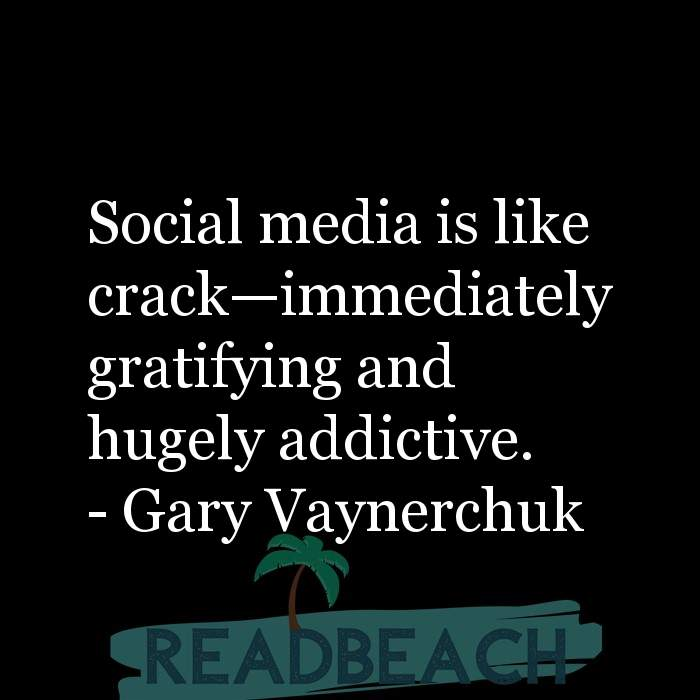Gary Vaynerchuk Quotes - Social media is like crack—immediately gratifying and hugely addictive.
