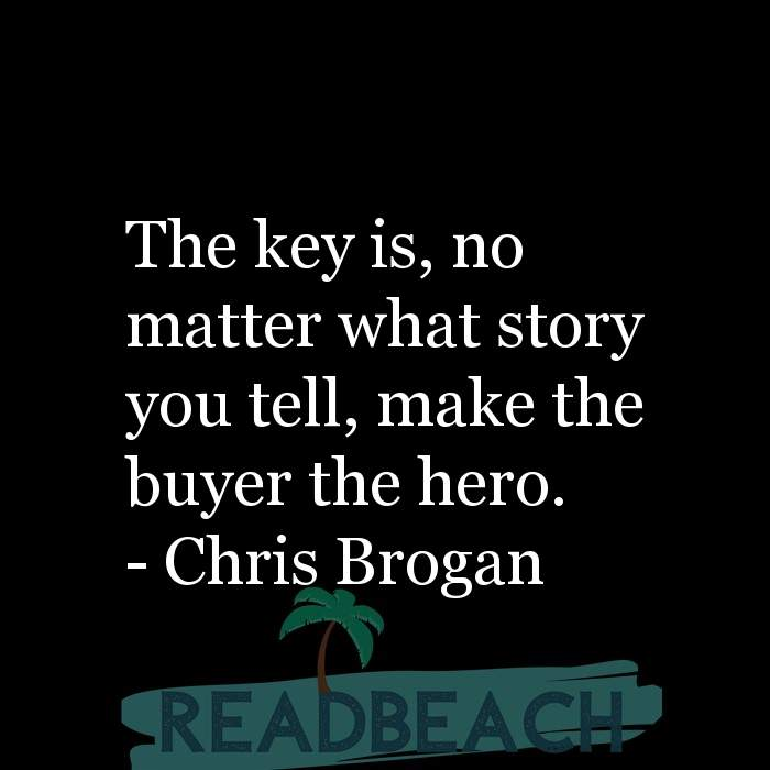 4 Storytelling Quotes - The key is, no matter what story you tell, make the buyer the hero.