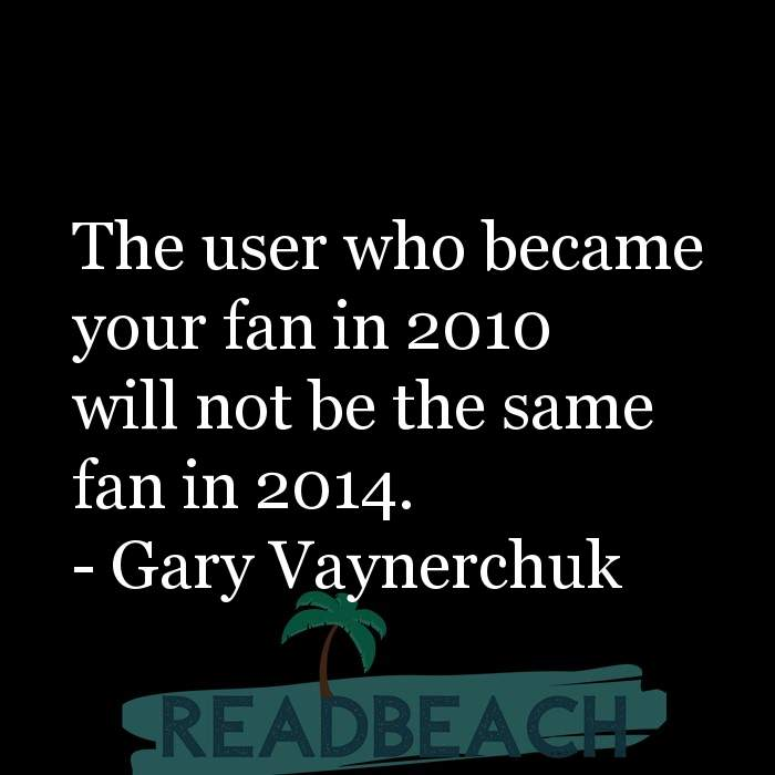Gary Vaynerchuk Quotes - The user who became your fan in 2010 will not be the same fan in 2014.