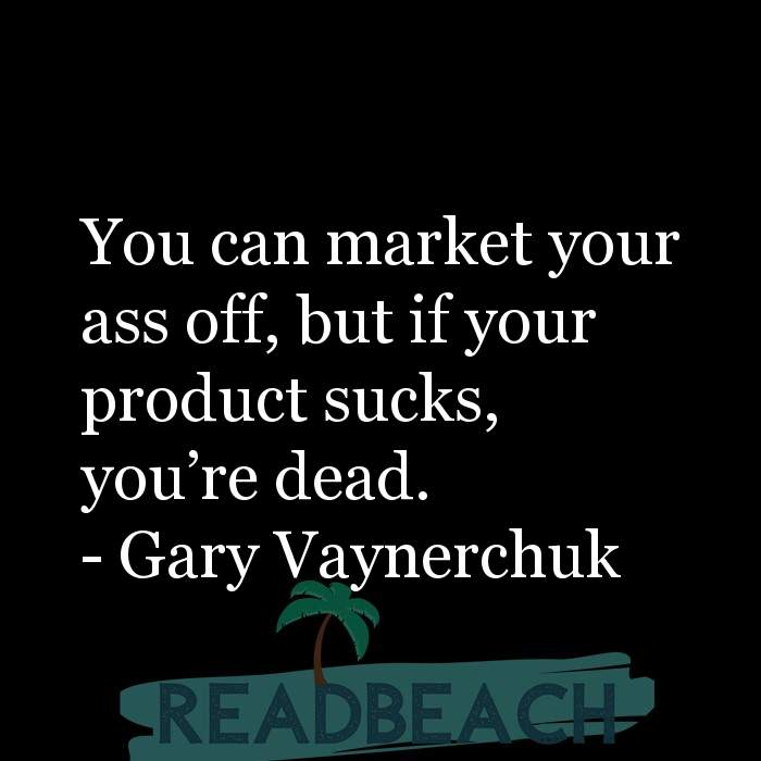 Gary Vaynerchuk Quotes - You can market your ass off, but if your product sucks, you're dead.