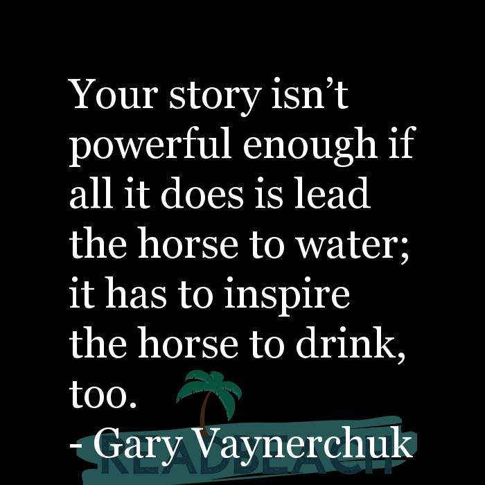 Gary Vaynerchuk Quotes - Your story isn't powerful enough if all it does is lead the horse to water; it has to inspire the