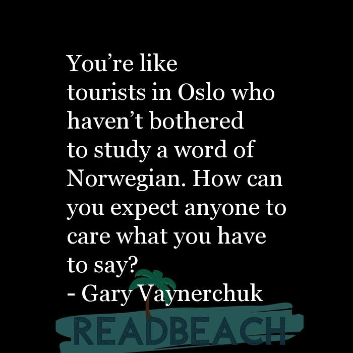 Gary Vaynerchuk Quotes - You're like tourists in Oslo who haven't bothered to study a word of Norwegian. How can you expe
