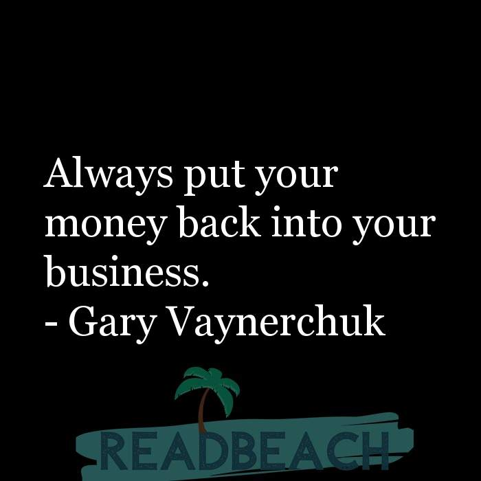 Gary Vaynerchuk Quotes - Always put your money back into your business.