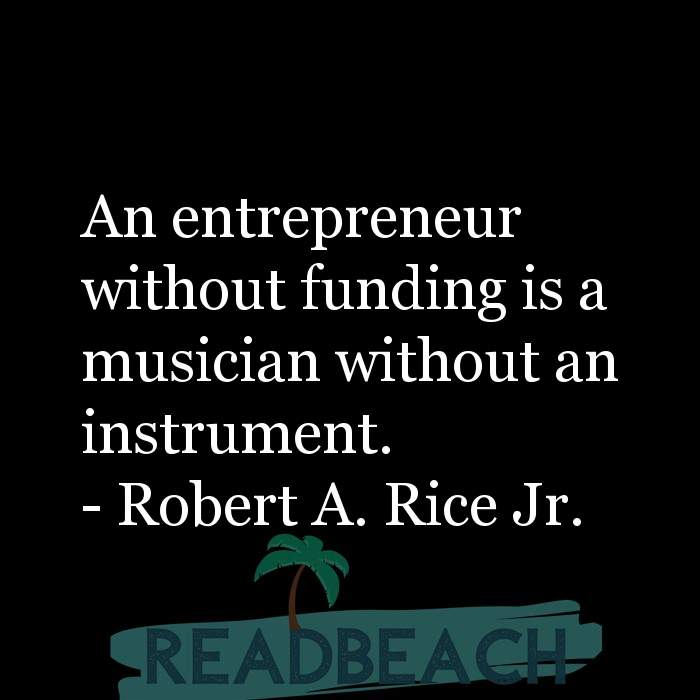 Robert A. Rice Jr Quotes - An entrepreneur without funding is a musician without an instrument.