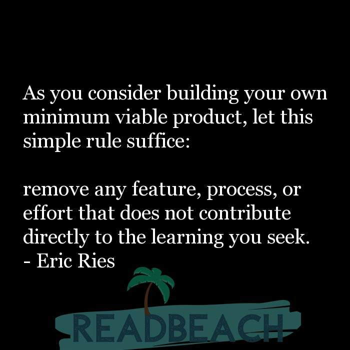 Eric Ries Quotes - As you consider building your own minimum viable product, let this simple rule suffice: remove any feat