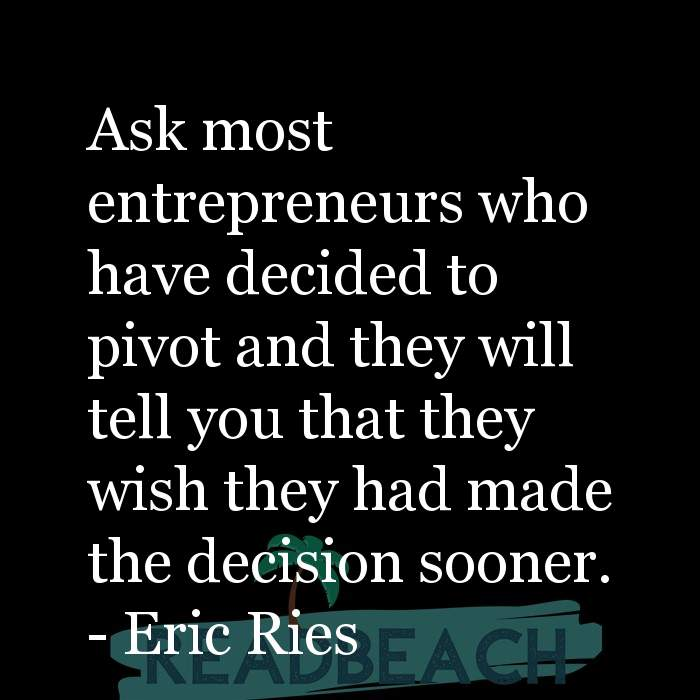 Eric Ries Quotes - Ask most entrepreneurs who have decided to pivot and they will tell you that they wish they had made the d