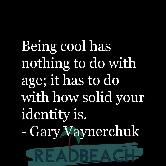 Gary Vaynerchuk Quotes - Being cool has nothing to do with age; it has to do with how solid your identity is.