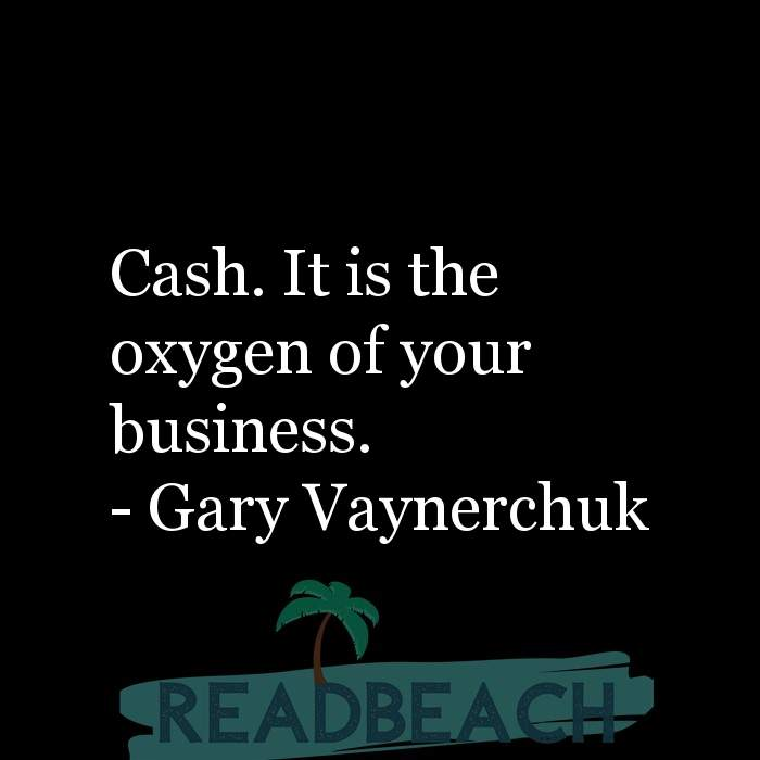 Gary Vaynerchuk Quotes - Cash. It is the oxygen of your business.