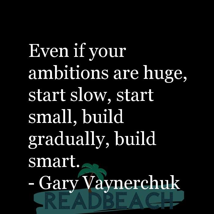 Gary Vaynerchuk Quotes - Even if your ambitions are huge, start slow, start small, build gradually, build smart.