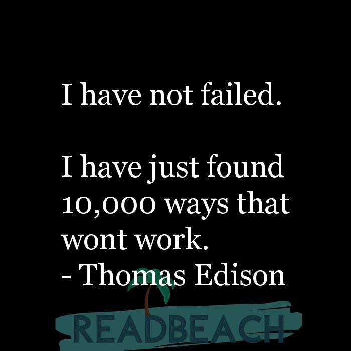 Thomas Edison Quotes - I have not failed. I have just found 10,000 ways that wont work.