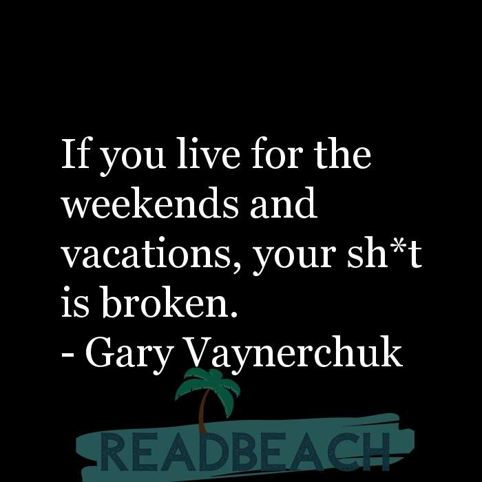 Gary Vaynerchuk Quotes - If you live for the weekends and vacations, your sh*t is broken.