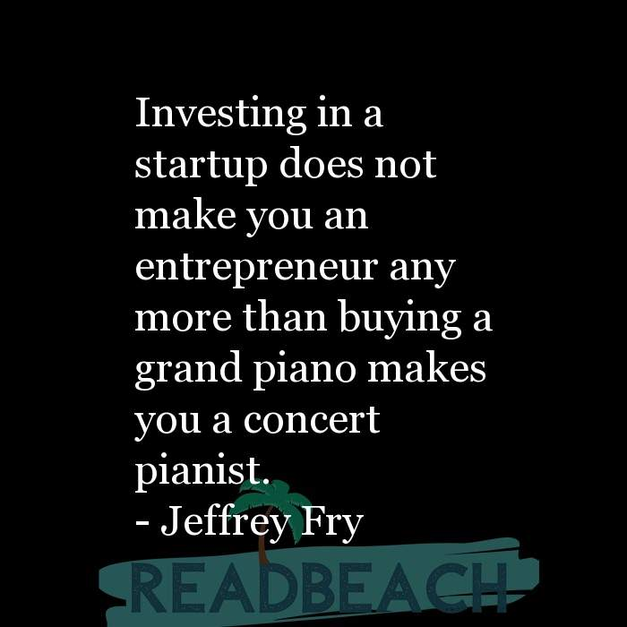 Jeffrey Fry Quotes - Investing in a startup does not make you an entrepreneur any more than buying a grand piano makes you a