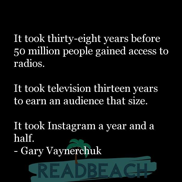 Gary Vaynerchuk Quotes - It took thirty-eight years before 50 million people gained access to radios. It took television t