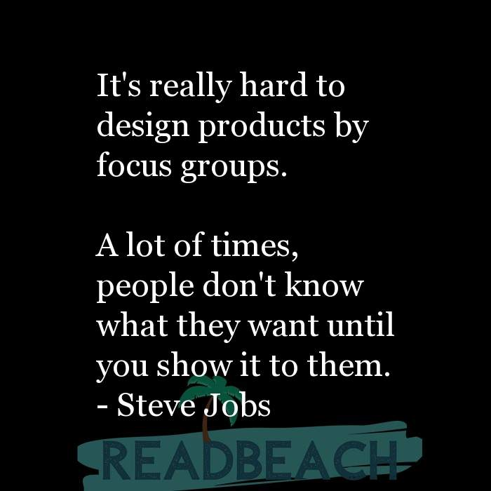 1 Focus Group Quotes - It's really hard to design products by focus groups. A lot of times, people don't know what they wa