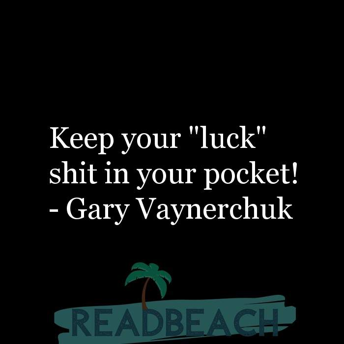 "Gary Vaynerchuk Quotes - Keep your ""luck"" shit in your pocket!"
