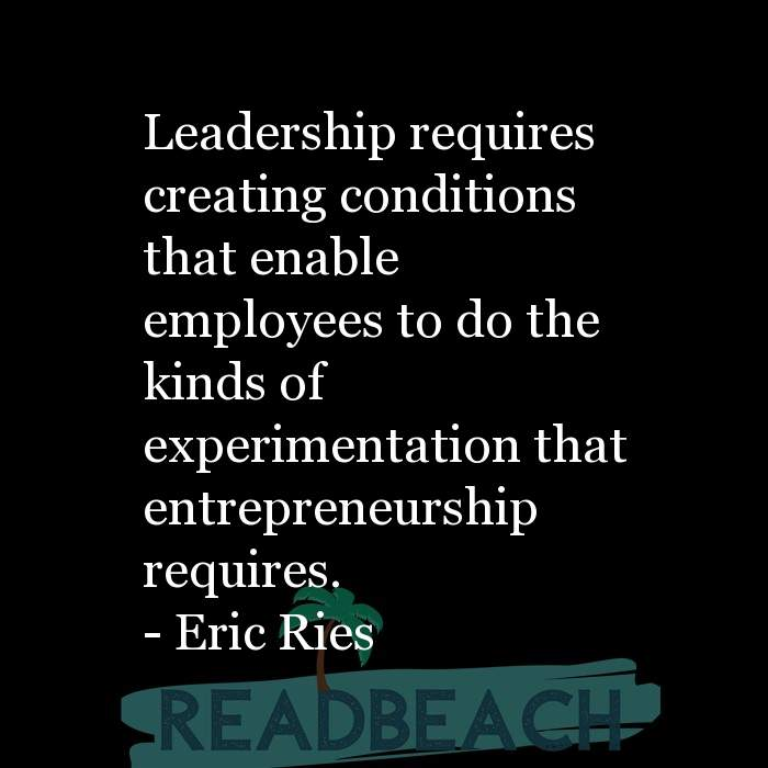 Eric Ries Quotes - Leadership requires creating conditions that enable employees to do the kinds of experimentation that entr