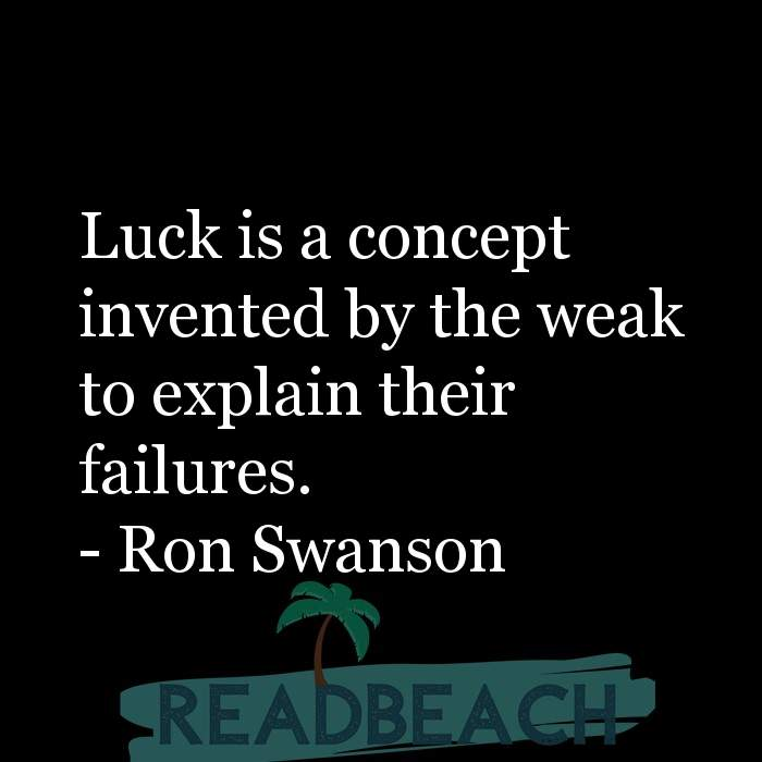 Ron Swanson Quotes - Luck is a concept invented by the weak to explain their failures.