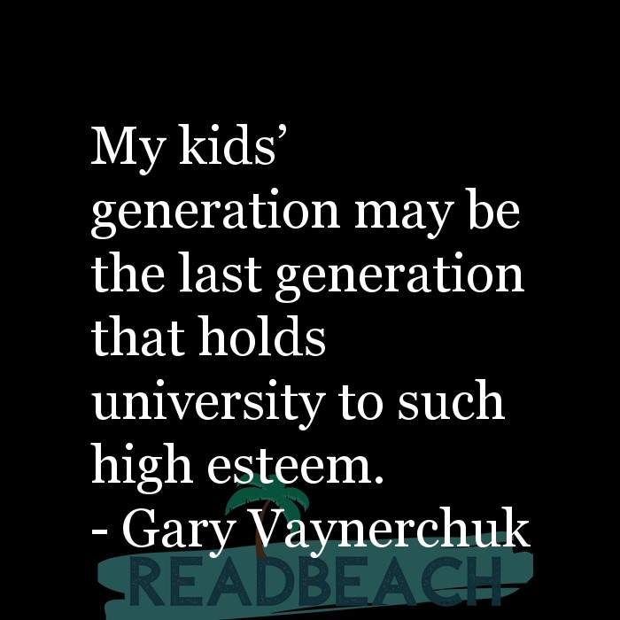 Gary Vaynerchuk Quotes - My kids' generation may be the last generation that holds university to such high esteem.
