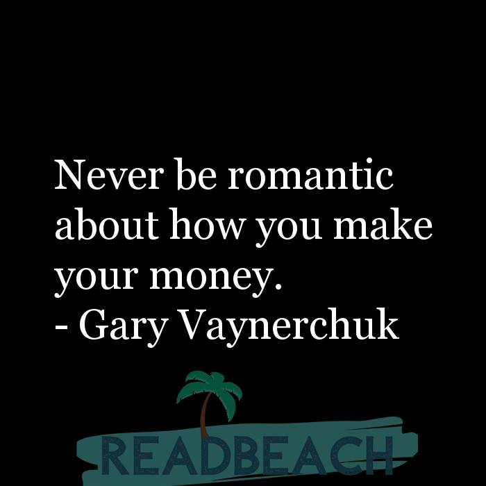 Gary Vaynerchuk Quotes - Never be romantic about how you make your money.