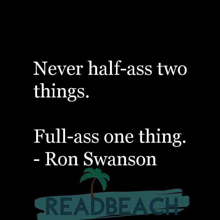 Ron Swanson Quotes - Never half-ass two things. Full-ass one thing.