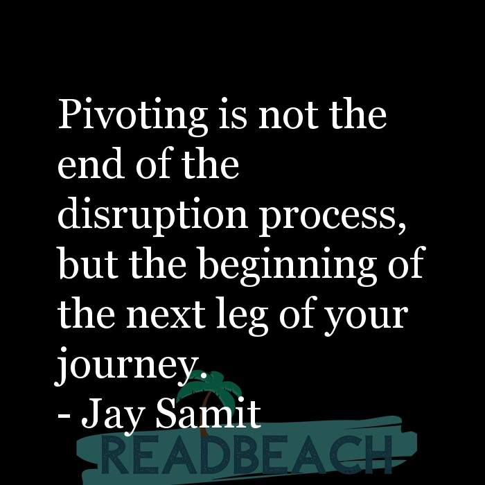 Jay Samit Quotes - Pivoting is not the end of the disruption process, but the beginning of the next leg of your journey.