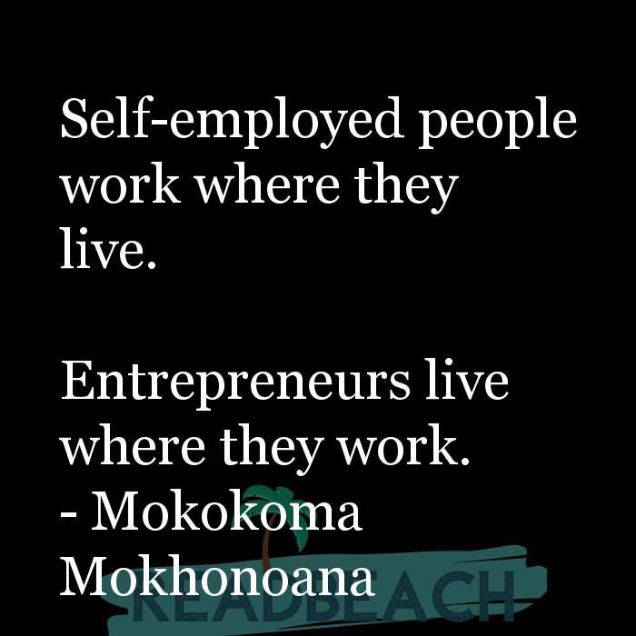 Mokokoma Mokhonoana Quotes - Self-employed people work where they live. Entrepreneurs live where they work.