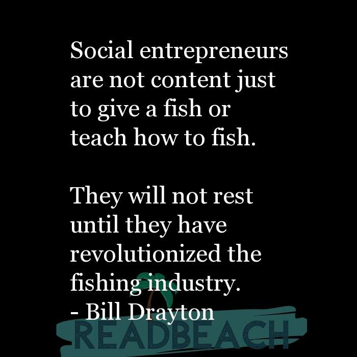 Bill Drayton Quotes - Social entrepreneurs are not content just to give a fish or teach how to fish. They will not rest un