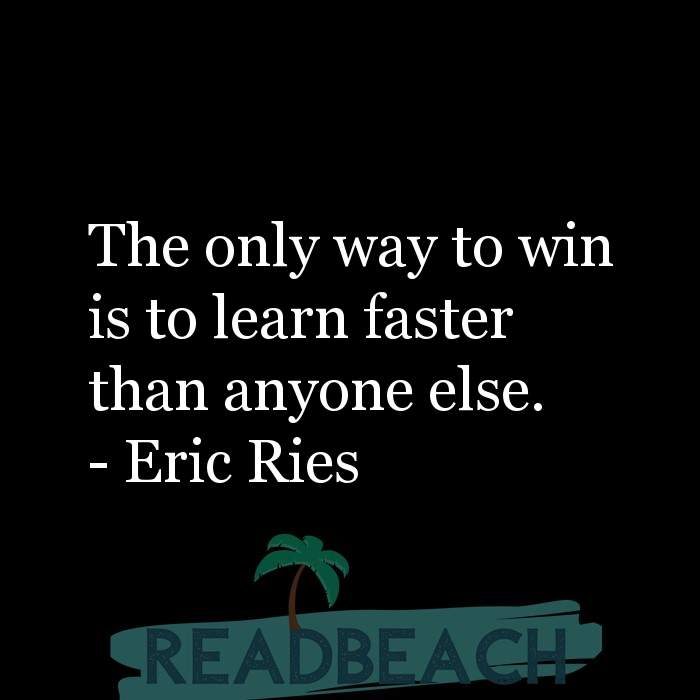 Eric Ries Quotes - The only way to win is to learn faster than anyone else.