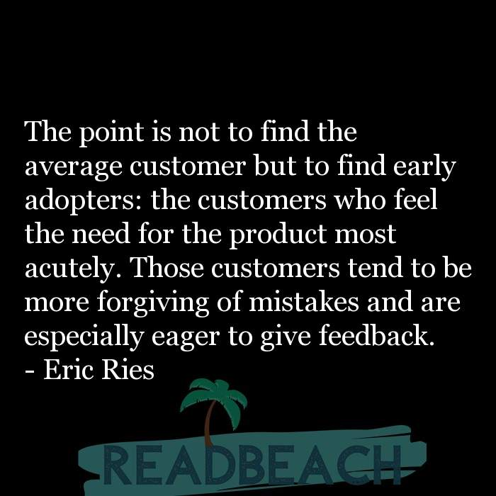 Eric Ries Quotes - The point is not to find the average customer but to find early adopters: the customers who feel the need