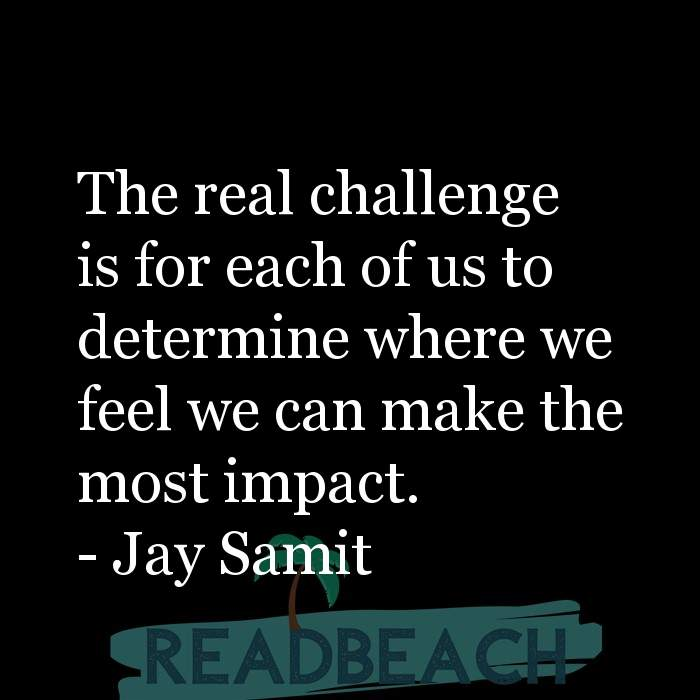 Jay Samit Quotes - The real challenge is for each of us to determine where we feel we can make the most impact.