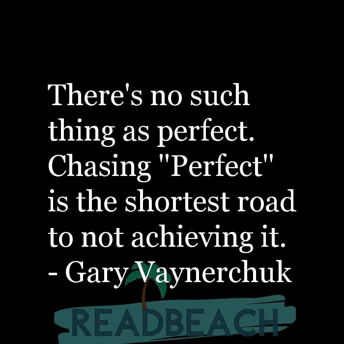 Gary Vaynerchuk Quotes - There's no such thing as perfect. Chasing ''Perfect'' is the shortest road to not achieving it.