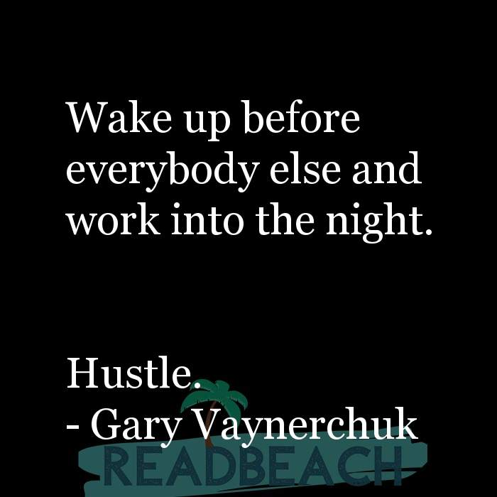 Gary Vaynerchuk Quotes - Wake up before everybody else and work into the night. Hustle.